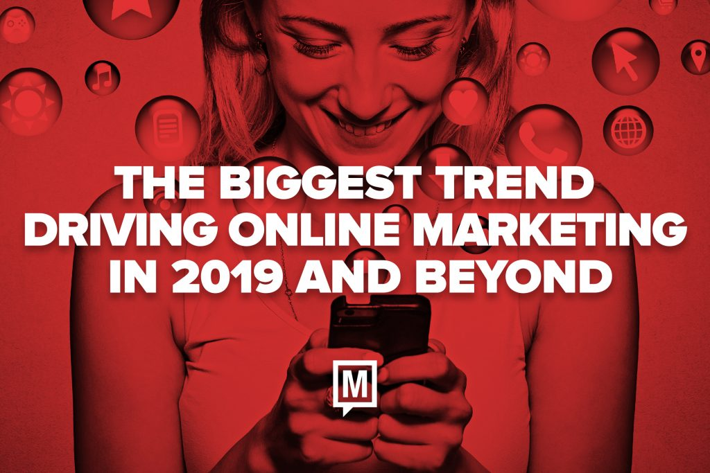 The Biggest Trend Driving Online Marketing in 2019 and Beyond