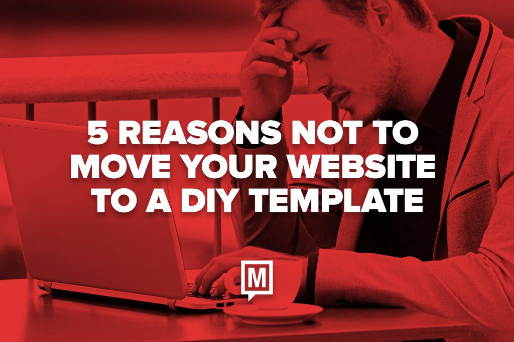 5 Reasons Not to Move Your Website to a DIY Template